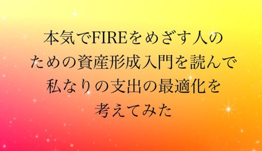 本気でFIREをめざす人のための資産形成入門を読んで私なりの支出の最適化を考えてみた