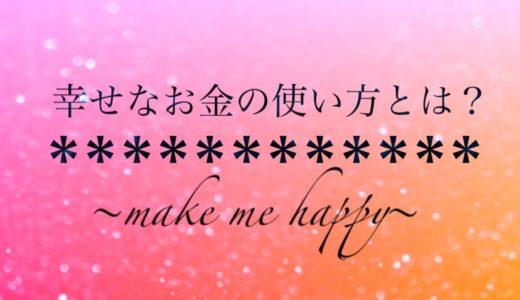 【幸せなお金の使い方】とは?〜make me happy〜
