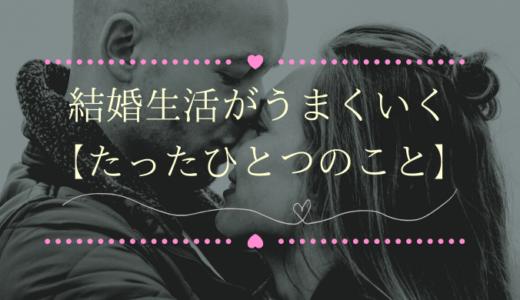 【幸せな結婚生活】が上手くいくためのコツとは?ただひとつ〇〇すること