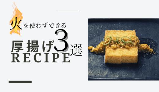 簡単!火は使わずできる【厚揚げ】アレンジレシピ3選