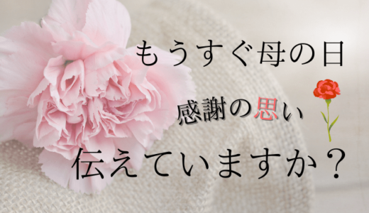 もうすぐ母の日〜感謝の思い伝えていますか〜