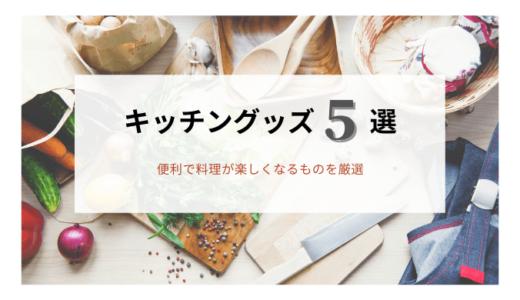 【キッチングッズ】便利で料理が楽しくなるグッズ5選
