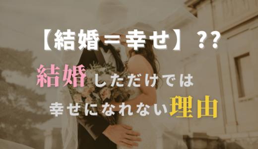 【結婚=幸せではない!?】結婚しただけでは幸せになれない理由