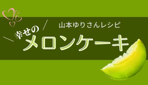 【レシピ】山本ゆりさんのメロンケーキを作ってみたら幸せになれました♡